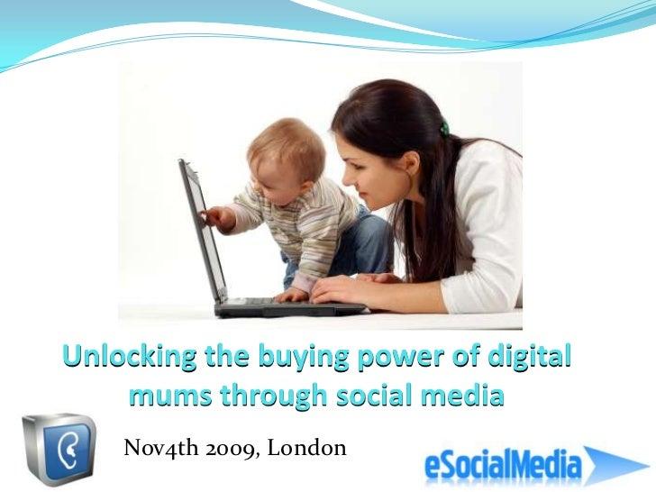 Unlocking the buying power of digital    mums through social media    Nov4th 2009, London
