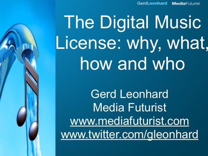 The Digital Music License: why, what,    how and who      Gerd Leonhard      Media Futurist  www.mediafuturist.com www.twi...