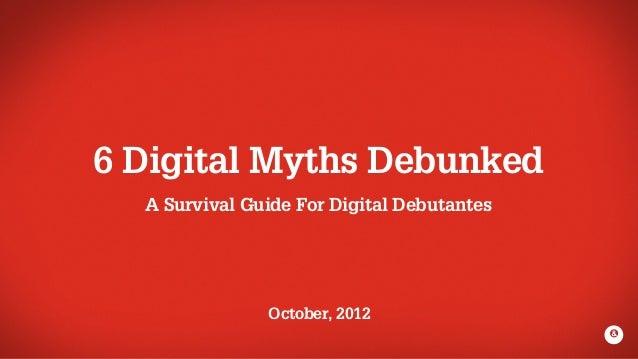 6 Digital Myths Debunked  A Survival Guide For Digital Debutantes               October, 2012