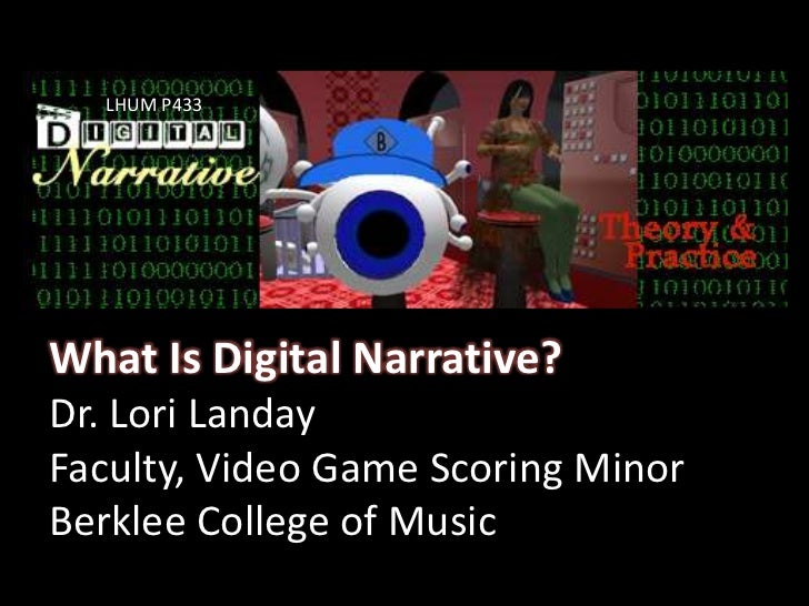 LHUM P433<br />What Is Digital Narrative?Dr. Lori LandayFaculty, Video Game Scoring MinorBerklee College of Music <br />