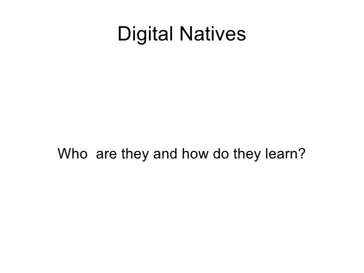 Digital Natives Who  are they and how do they learn?
