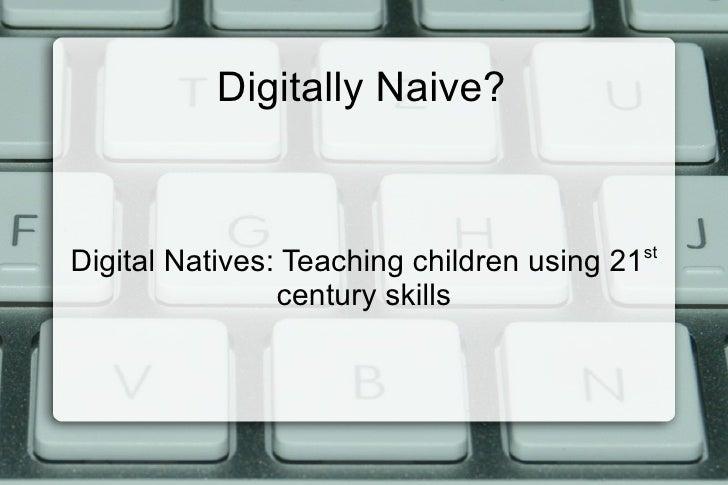 Digitally Naive? Digital Natives: Teaching children using 21 st  century skills