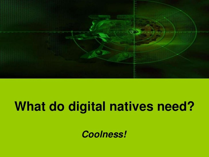 What do digital natives need?          Coolness!