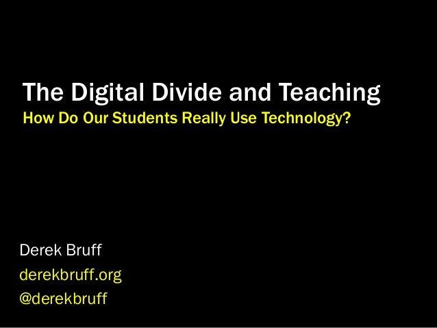The Digital Divide and Teaching How Do Our Students Really Use Technology?  Derek Bruff derekbruff.org @derekbruff