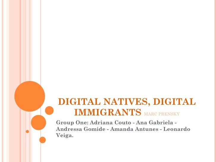 DIGITAL NATIVES, DIGITAL IMMIGRANTS  MARC PRENSKY Group One: Adriana Couto - Ana Gabriela - Andressa Gomide - Amanda Antun...