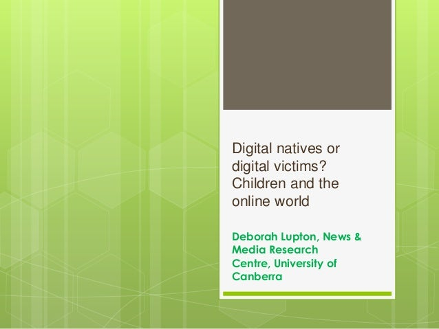 Digital natives or digital victims? Children and the online world Deborah Lupton, News & Media Research Centre, University...
