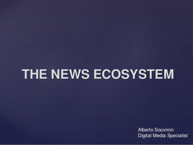 THE NEWS ECOSYSTEM Alberto Souviron Digital Media Specialist