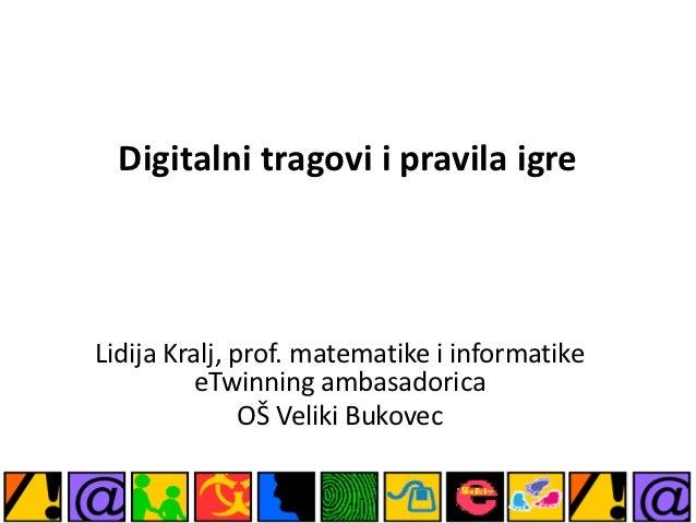 Digitalni tragovi i pravila igreLidija Kralj, prof. matematike i informatike         eTwinning ambasadorica               ...