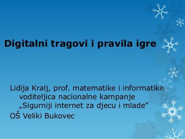 """Digitalni tragovi i pravila igre Lidija Kralj, prof. matematike i informatike    voditeljica nacionalne kampanje    """"Sigur..."""