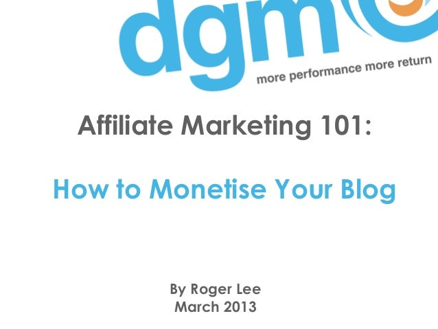 Affiliate Marketing 101:How to Monetise Your Blog        By Roger Lee         March 2013