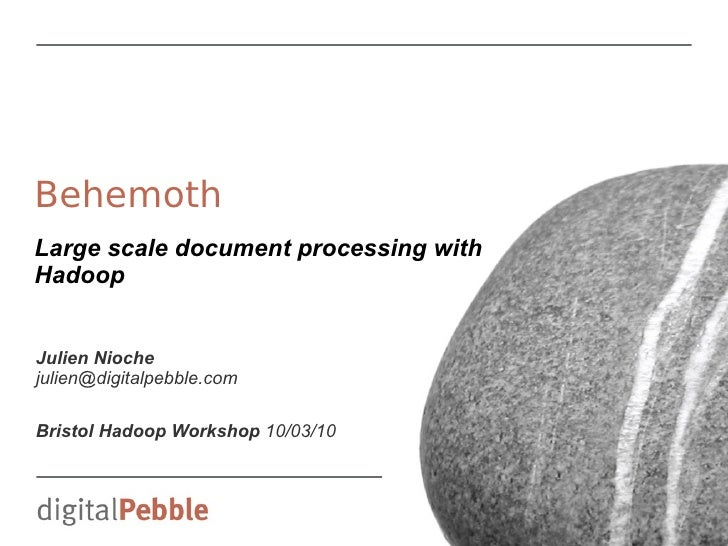 Behemoth Large scale document processing with Hadoop   Julien Nioche julien@digitalpebble.com  Bristol Hadoop Workshop 10/...