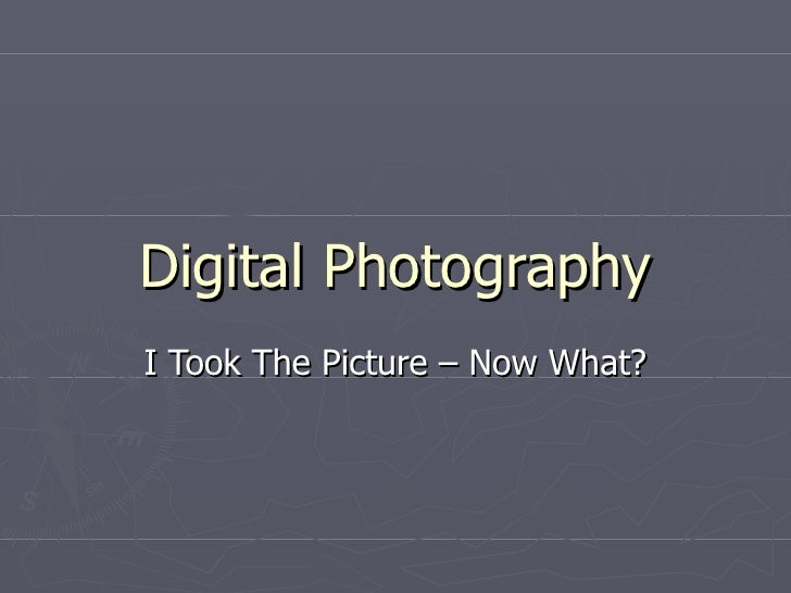 Digital Photography I Took The Picture – Now What?
