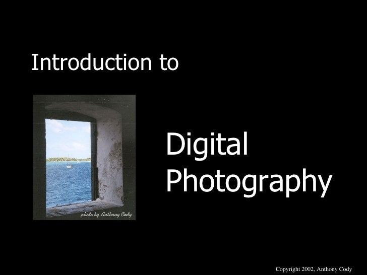 Digital Photography Introduction to Copyright 2002, Anthony Cody