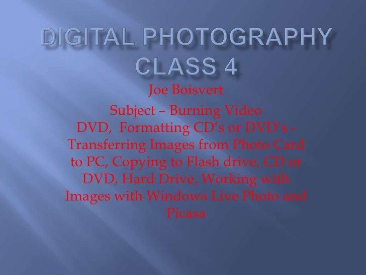 Digital Photography Class 4<br />Joe Boisvert<br />Subject – Burning Video DVD,  Formatting CD's or DVD's - Transferring I...