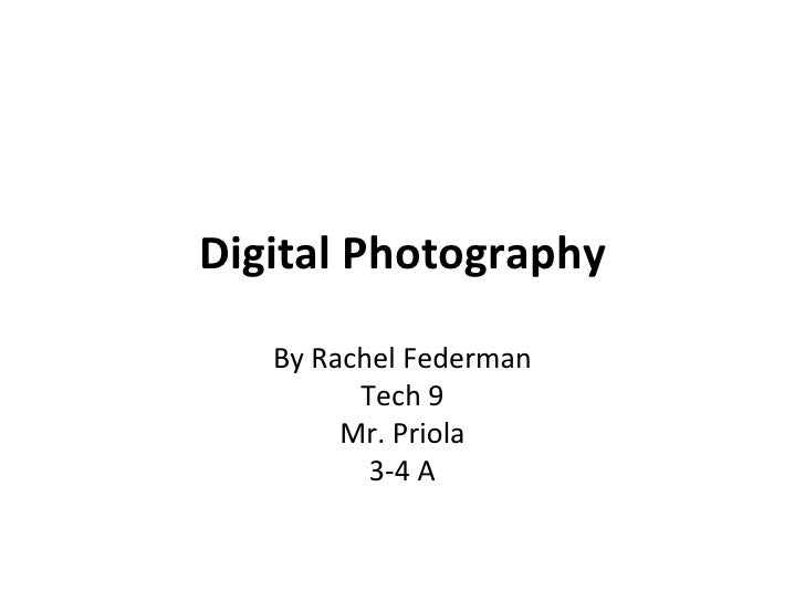 Digital Photography<br />By Rachel Federman<br />Tech 9<br />Mr. Priola<br />3-4 A<br />
