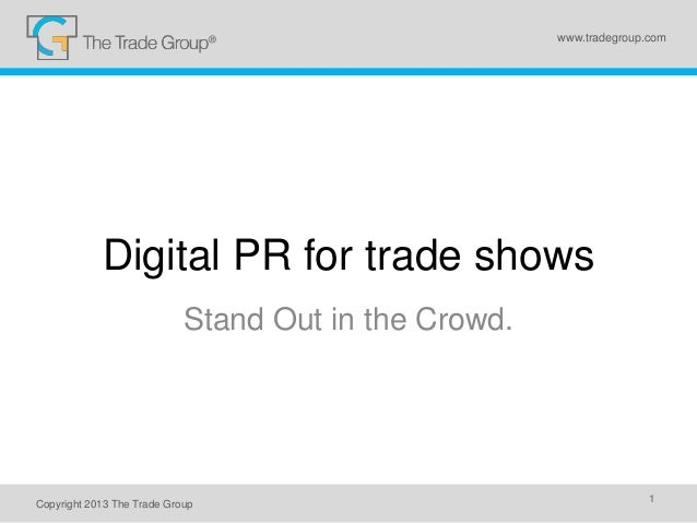 Digital PR for trade shows Stand Out in the Crowd. Copyright 2013 The Trade Group 1 www.tradegroup.com