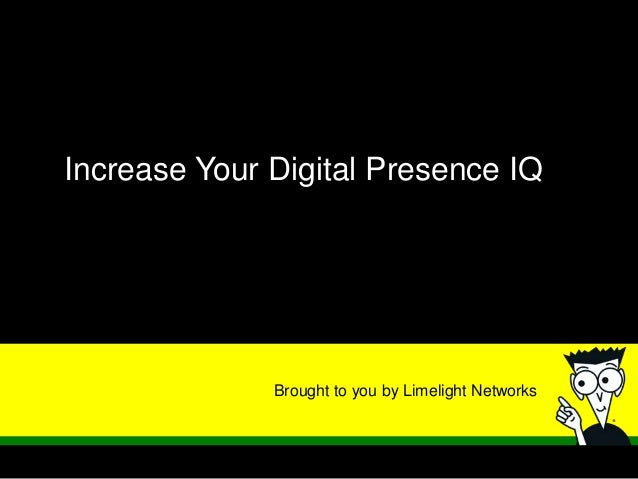 Brought to you by Limelight NetworksIncrease Your Digital Presence IQ