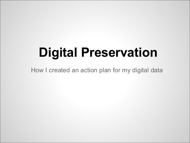 Digital Preservation How I created an action plan for my digital data