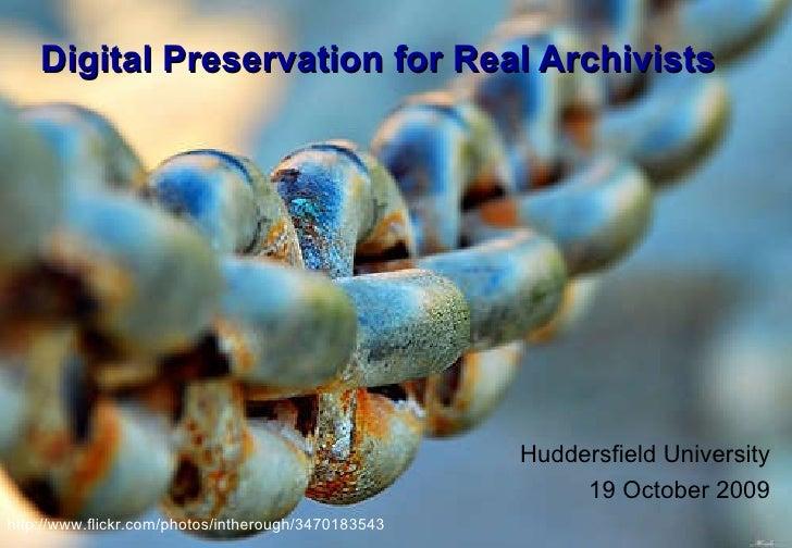 Digital Preservation for Real Archivists Huddersfield University 19 October 2009 http://www.flickr.com/photos/intherough/3...