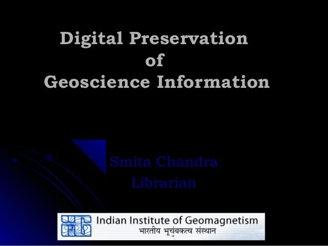 Digital Preservation          ofGeoscience Information      Smita Chandra        Librarian