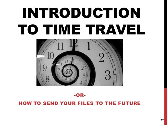 INTRODUCTION TO TIME TRAVEL  -OR-  1  HOW TO SEND YOUR FILES TO THE FUTURE