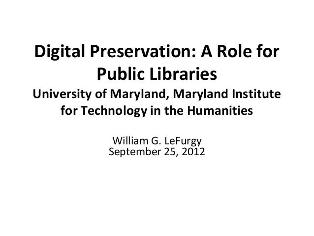Digital Preservation: A Role for         Public LibrariesUniversity of Maryland, Maryland Institute    for Technology in t...