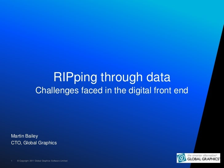 RIPping through data                     Challenges faced in the digital front endMartin BaileyCTO, Global Graphics1   © C...
