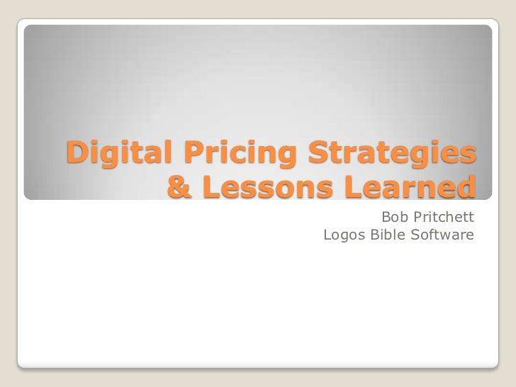 Digital Pricing Strategies      & Lessons Learned                       Bob Pritchett                Logos Bible Software