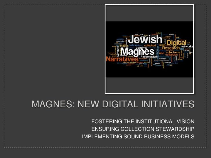 MAGNES: NEW DIGITAL INITIATIVES             FOSTERING THE INSTITUTIONAL VISION             ENSURING COLLECTION STEWARDSHIP...