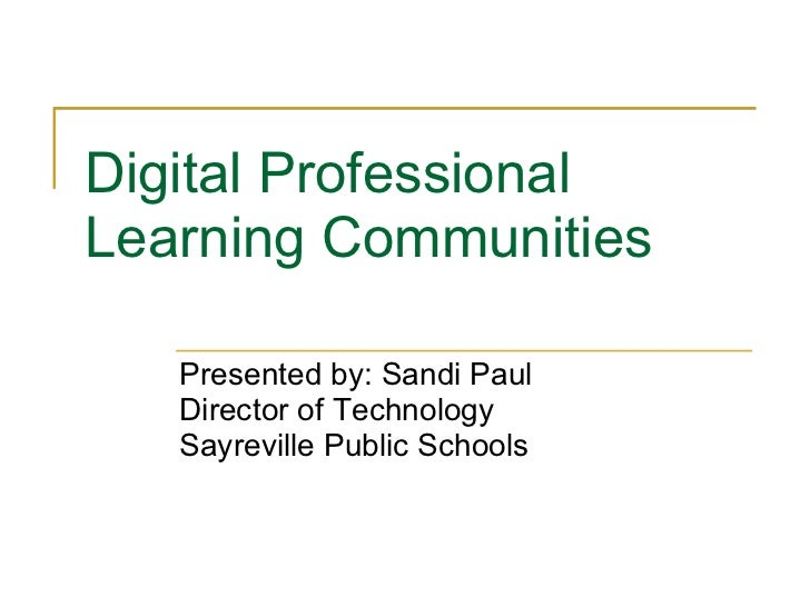 Digital Professional Learning Communities  Presented by: Sandi Paul Director of Technology Sayreville Public Schools