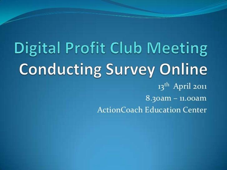 Digital Profit Club MeetingConducting Survey Online<br />13th  April 2011<br />8.30am – 11.00am<br />ActionCoach Education...