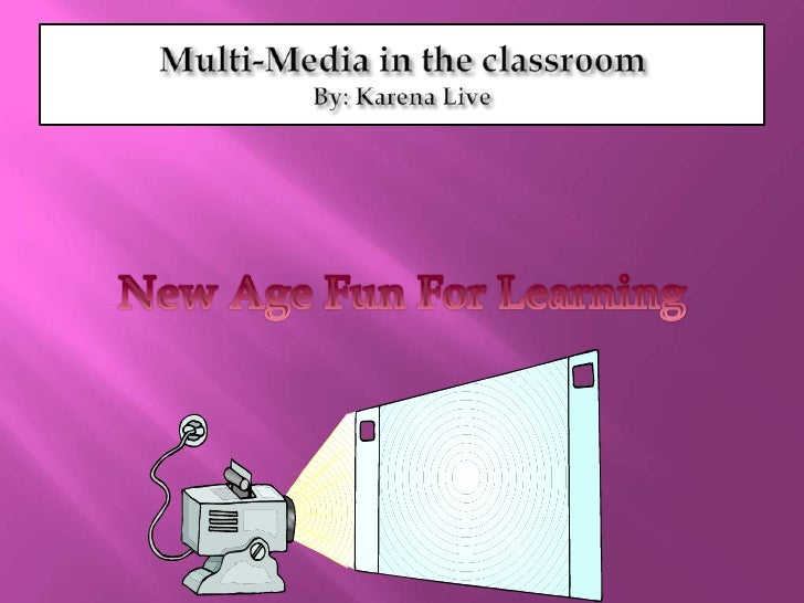 Multi-Media in the classroomBy: Karena Live<br />New Age Fun For Learning<br />