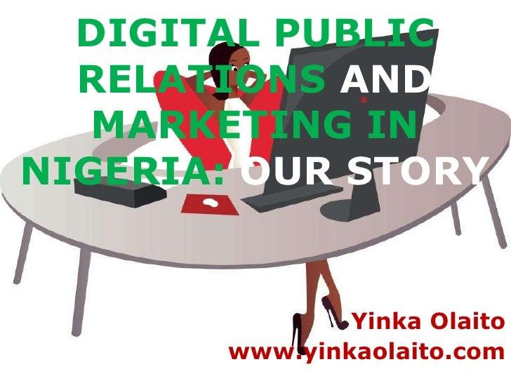 DIGITAL PUBLIC  RELATIONS AND   MARKETING INNIGERIA: OUR STORY               Yinka Olaito       www.yinkaolaito.com