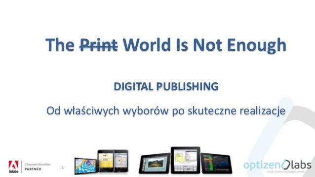 The Print World Is Not Enough DIGITAL PUBLISHING Od właściwych wyborów po skuteczne realizacje 1