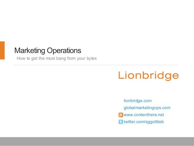 Marketing Operations How to get the most bang from your bytes  lionbridge.com globalmarketingops.com www.contenthere.net t...