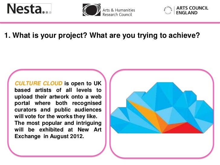 1. What is your project? What are you trying to achieve?  CULTURE CLOUD is open to UK  based artists of all levels to     ...