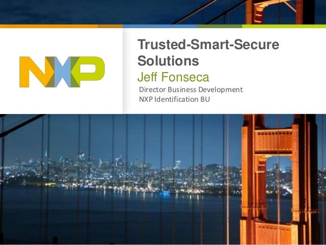 Trusted-Smart-SecureSolutionsJeff FonsecaDirector Business DevelopmentNXP Identification BU