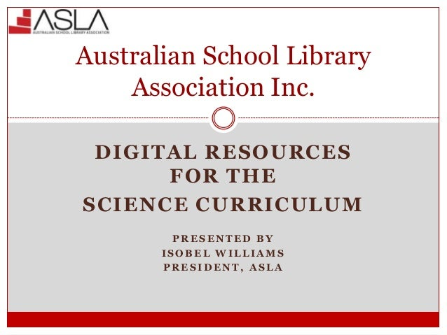 Australian School Library Association Inc. DIGITAL RESOURCES FOR THE SCIENCE CURRICULUM PRESENTED BY ISOBEL WILLIAMS PRESI...