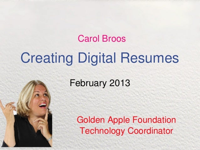 Carol BroosCreating Digital Resumes       February 2013        Golden Apple Foundation        Technology Coordinator