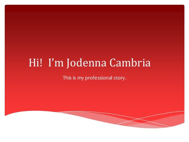 Hi! I'm Jodenna Cambria This is my professional story.