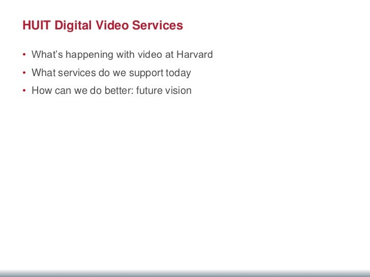 HUIT Digital Video Services• What's happening with video at Harvard• What services do we support today• How can we do bett...