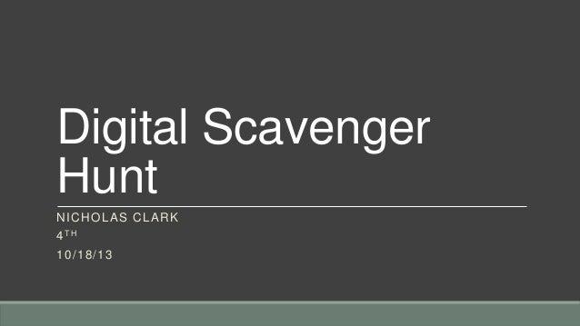 Digital Scavenger Hunt N IC H O LAS C L AR K 4 TH 1 0 /1 8 /1 3