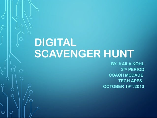 DIGITAL SCAVENGER HUNT BY: KAILA KOHL 2ND PERIOD COACH MCDADE TECH APPS. OCTOBER 19TH/2013
