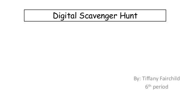 Digital Scavenger Hunt  By: Tiffany Fairchild 6th period