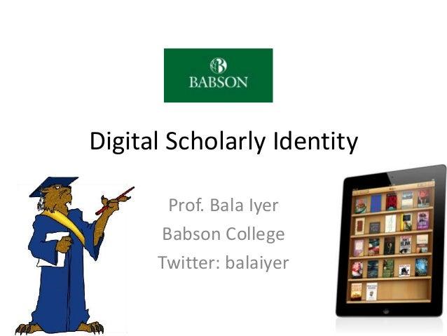 Digital Scholarly Identity  Prof. Bala Iyer  Babson College  Twitter: balaiyer  1