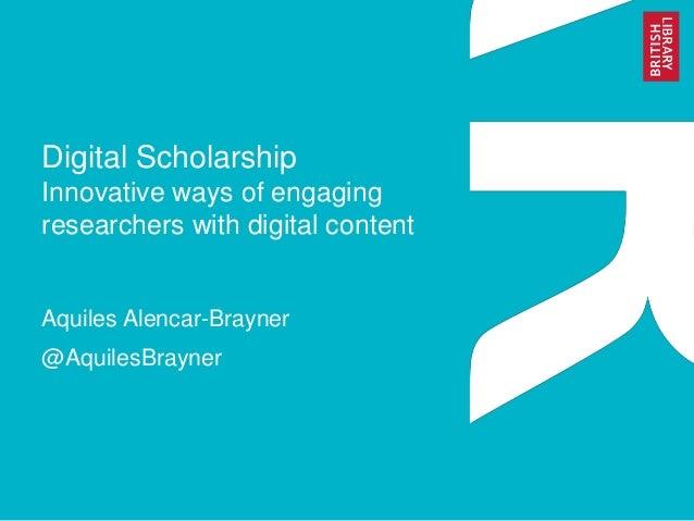 Digital Scholarship Innovative ways of engaging researchers with digital content Aquiles Alencar-Brayner @AquilesBrayner