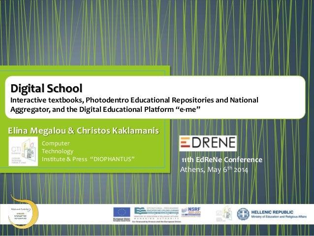 "Digital School: Interactive textbooks, Photodentro Educational Repositories and National Aggregator, and the Digital Educational Platform ""e-me"" @ EdReNe 2014 - Megalou Elina"