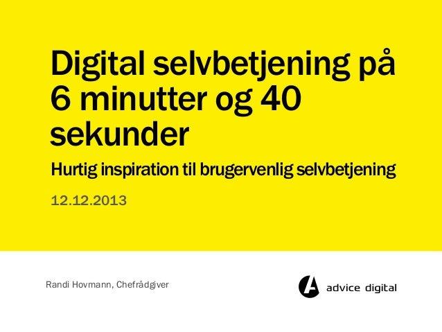Digital selvbetjening på 6 minutter og 40 sekunder Hurtig inspiration til brugervenlig selvbetjening 12.12.2013  Randi Hov...