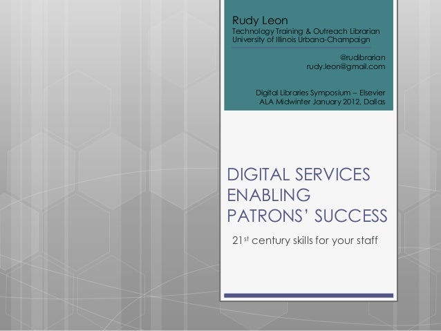 DIGITAL SERVICESENABLINGPATRONS' SUCCESS21st century skills for your staffRudy LeonTechnology Training & Outreach Libraria...