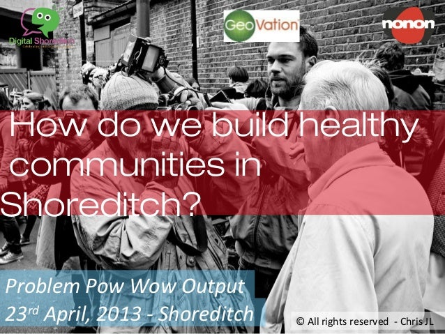 How do we build healthycommunities inShoreditch?Problem Pow Wow Output23rdApril, 2013 - Shoreditch © All rights reserved -...